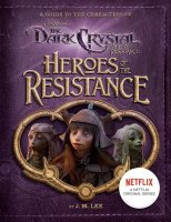 Книга Heroes of the Resistance: A Guide to the Characters of The Dark Crystal: Age of Resistance